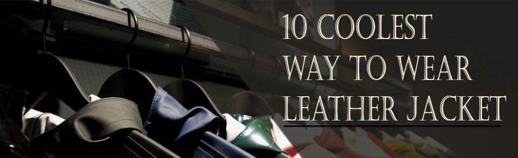 10 Coolest Way to Wear Leather Jacket